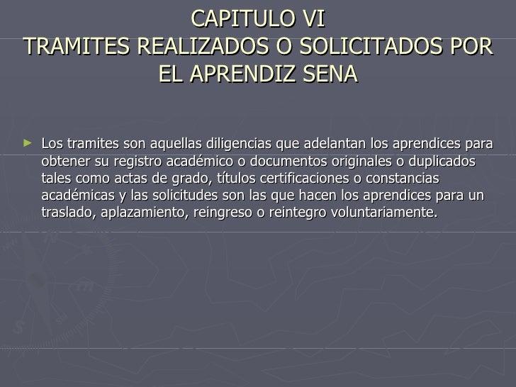CAPITULO VI TRAMITES REALIZADOS O SOLICITADOS POR EL APRENDIZ SENA <ul><li>Los tramites son aquellas diligencias que adela...