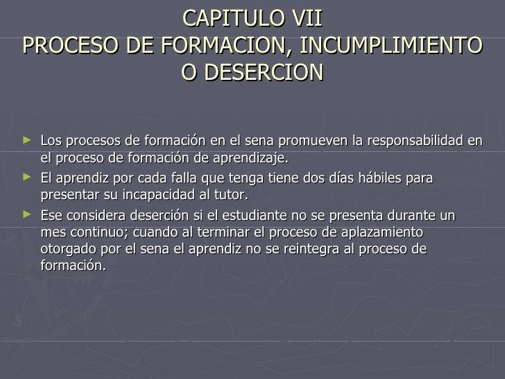 CAPITULO VII PROCESO DE FORMACION, INCUMPLIMIENTO O DESERCION <ul><li>Los procesos de formación en el sena promueven la re...