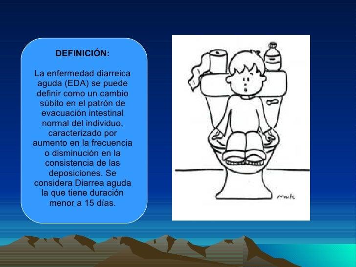 DEFINICIÓN: La enfermedad diarreica aguda (EDA) se puede definir como un cambio súbito en el patrón de evacuación intestin...