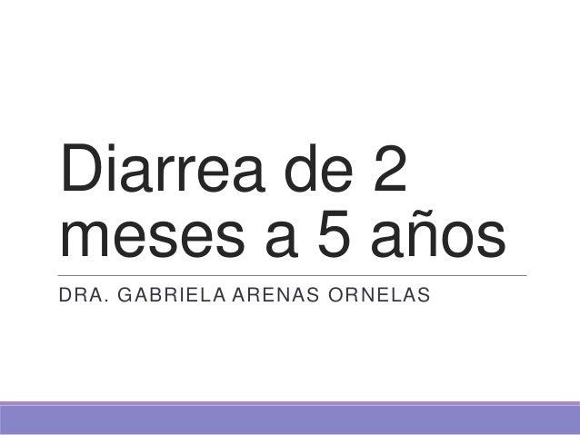 Diarrea de 2meses a 5 añosDRA. GABRIELA ARENAS ORNELAS