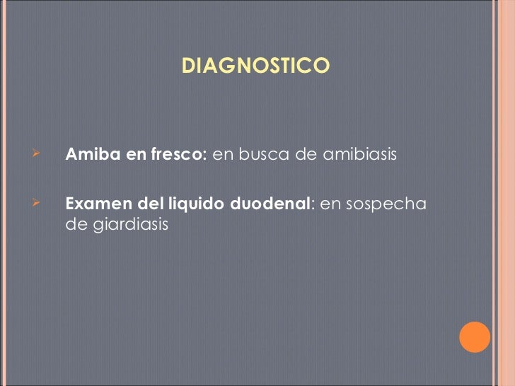 DIAGNOSTICO <ul><li>Amiba en fresco:  en busca de amibiasis </li></ul><ul><li>Examen del liquido duodenal : en sospecha de...