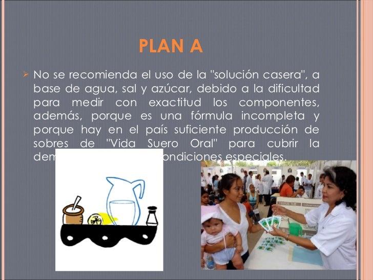<ul><li>No se recomienda el uso de la &quot;solución casera&quot;, a base de agua, sal y azúcar, debido a la dificultad pa...