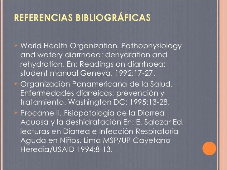 REFERENCIAS BIBLIOGRÁFICAS <ul><li>World Health Organization. Pathophysiology and watery diarrhoea: dehydration and rehydr...