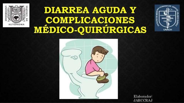 DIARREA AGUDA Y COMPLICACIONES MÉDICO-QUIRÚRGICAS Elaborador: JARCCRAJ