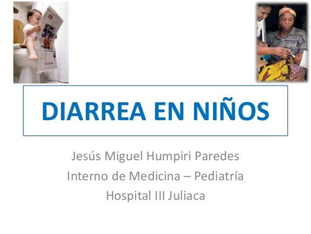 DIARREA EN NIÑOS Jesús Miguel Humpiri Paredes Interno de Medicina – Pediatría Hospital III Juliaca