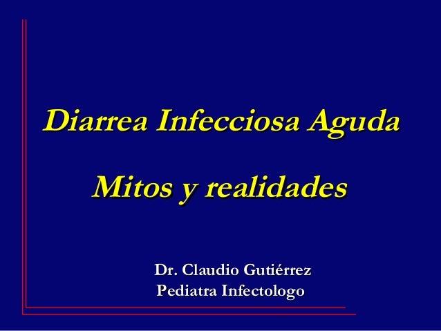 Diarrea Infecciosa AgudaDiarrea Infecciosa Aguda Mitos y realidadesMitos y realidades Dr. Claudio GutiérrezDr. Claudio Gut...