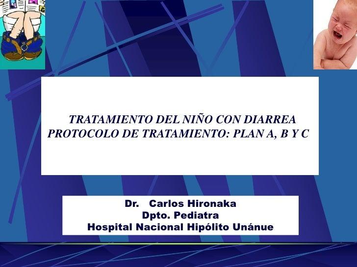 TRATAMIENTO DEL NIÑO CON DIARREA<br />PROTOCOLO DE TRATAMIENTO: PLAN A, B Y C <br />Dr.   Carlos Hironaka<br />Dpto. Pedia...