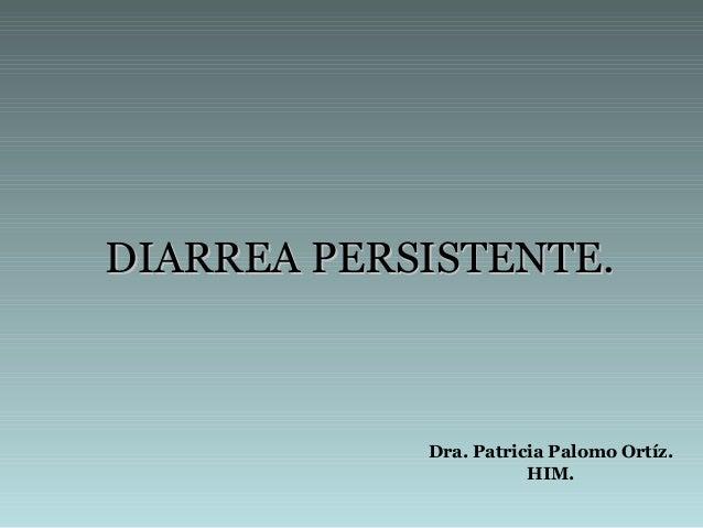 DIARREA PERSISTENTE.DIARREA PERSISTENTE. Dra. Patricia Palomo Ortíz. HIM.