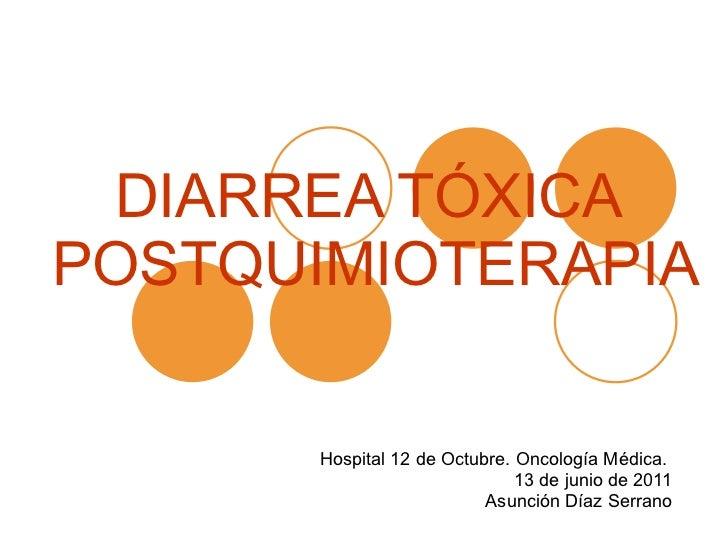 DIARREA TÓXICA  POSTQUIMIOTERAPIA Hospital 12 de Octubre. Oncología Médica.  13 de junio de 2011 Asunción Díaz Serrano