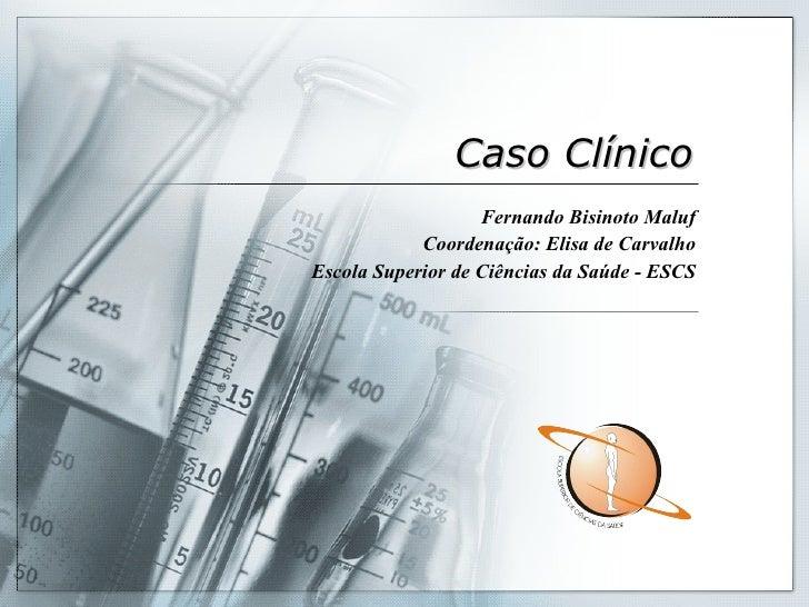 Caso Clínico Fernando Bisinoto Maluf Coordenação: Elisa de Carvalho Escola Superior de Ciências da Saúde - ESCS
