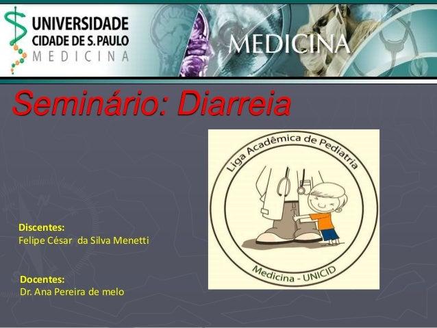 Seminário: Diarreia  Discentes:  Felipe César da Silva Menetti  Docentes:  Dr. Ana Pereira de melo