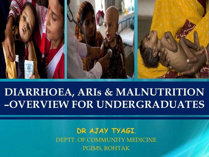 DIARRHOEA, ARIs & MALNUTRITION–OVERVIEW FOR UNDERGRADUATES            DR AJAY TYAGI,       DEPTT. OF COMMUNITY MEDICINE   ...