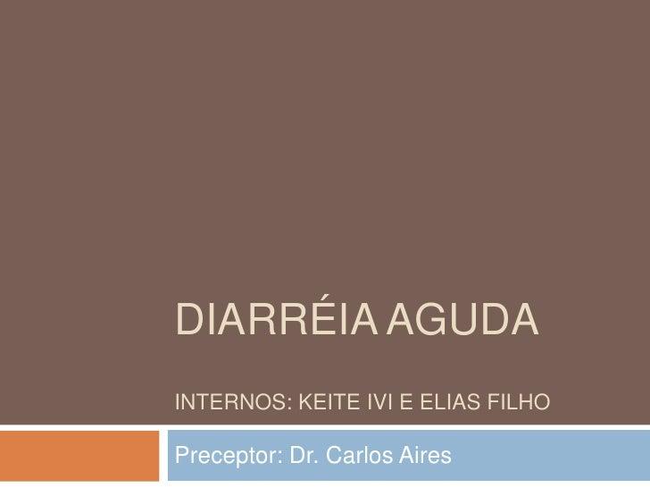 DIARRÉIA AGUDAINTERNOS: KEITE IVI E ELIAS FILHOPreceptor: Dr. Carlos Aires