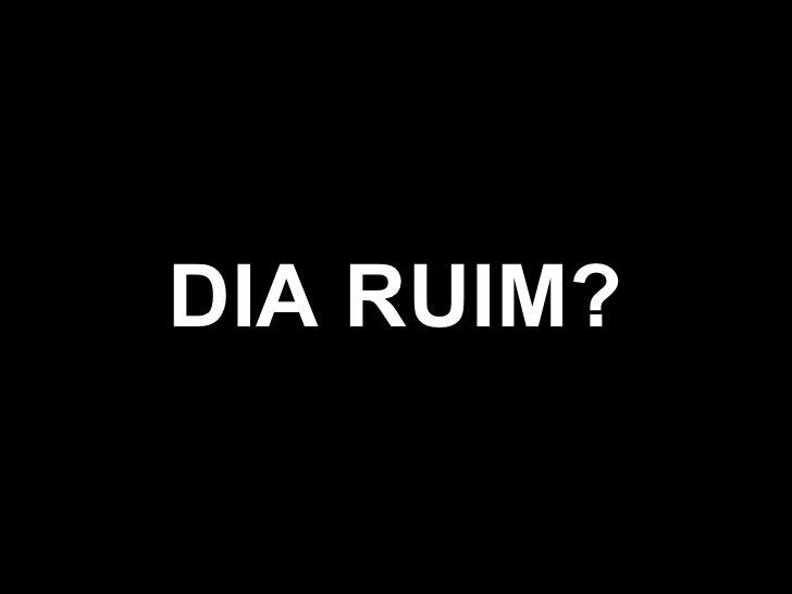 DIA RUIM?
