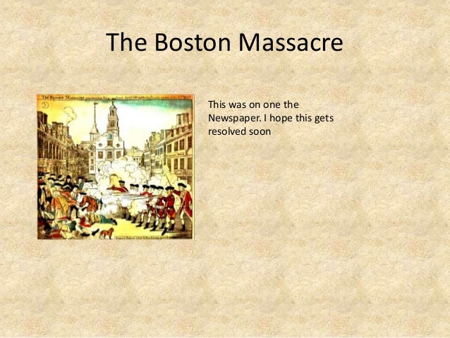The Boston MassacreThis was on one theNewspaper. I hope this getsresolved soon