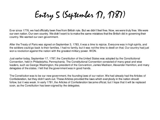Entry 5 (September 17, 1787)Ever since 1776, we had officially been free from British rule. But we didn't feel free. Now, ...