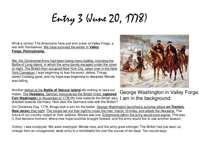 Entry 3 (June 20, 1778)What a victory! The Americans have just won a war at Valley Forge, awar with themselves. We have su...