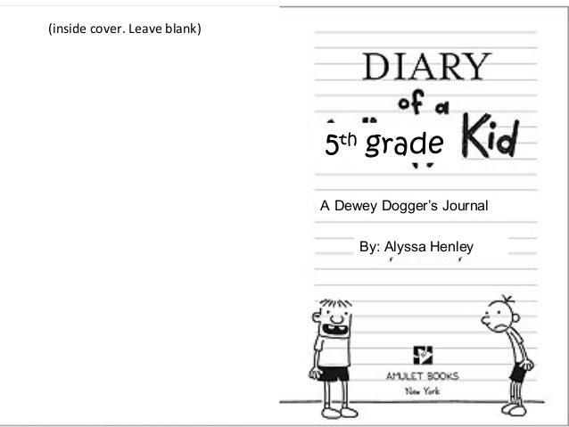 Diary of a 5th grade Kid 5th grade A Dewey Dogger's Journal By: Alyssa Henley (inside cover. Leave blank)
