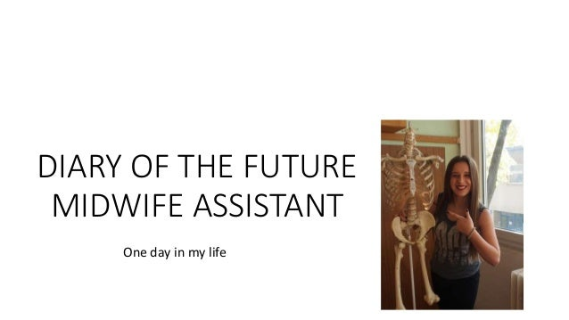 DIARY OF THE FUTURE MIDWIFE ASSISTANT One day in my life