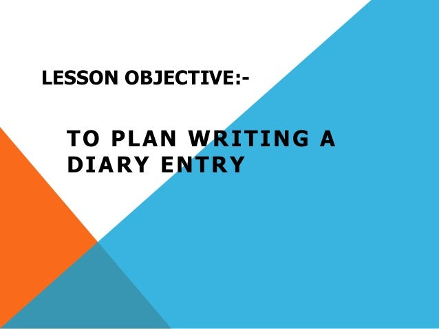 LESSON OBJECTIVE:- TO PLAN WRITING A DIARY ENTRY
