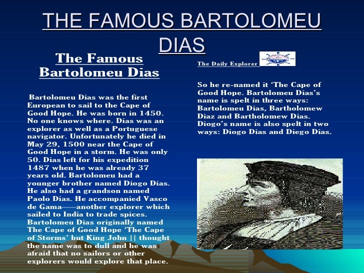 bartolomeu dias biography Bartolomeu dias was a portuguese explorer who became the first european to reach indian ocean from the atlantic this biography of bartolomeu dias provides detailed information about his childhood, life, achievements, works & timeline.