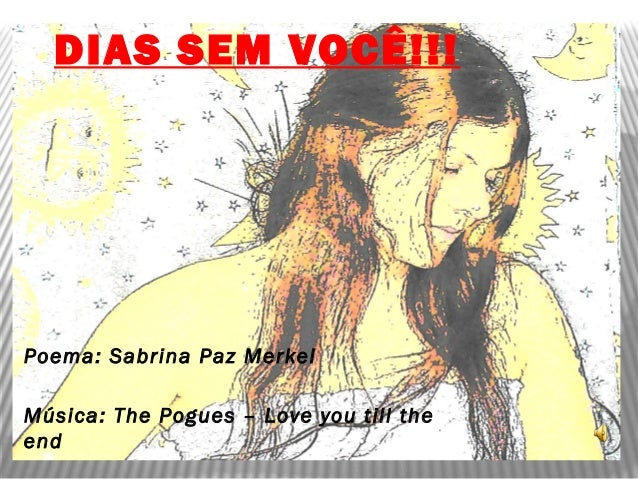 DIAS SEM VOCÊ!!! Poema: Sabrina Paz Merkel Música: The Pogues – Love you till the end