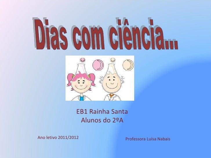 Professora Luísa Nabais Dias com ciência... EB1 Rainha Santa Alunos do 2ºA Ano letivo 2011/2012