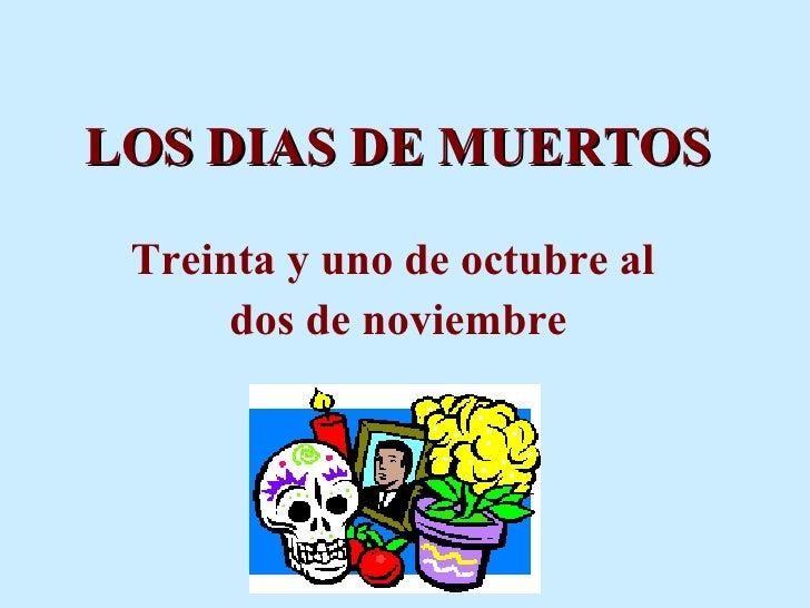 LOS DIAS DE MUERTOS Treinta y uno de octubre al  dos de noviembre
