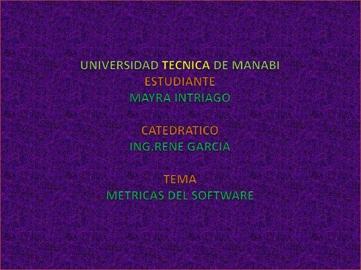 UNIVERSIDAD TECNICA DE MANABIESTUDIANTEMAYRA INTRIAGOCATEDRATICOING.RENE GARCIATEMAMETRICAS DEL SOFTWARE<br />