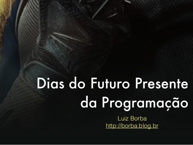 Dias do Futuro Presente da Programação Luiz Borba http://borba.blog.br