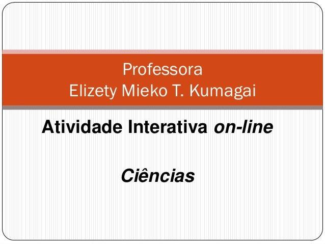 Professora Elizety Mieko T. Kumagai Atividade Interativa on-line Ciências