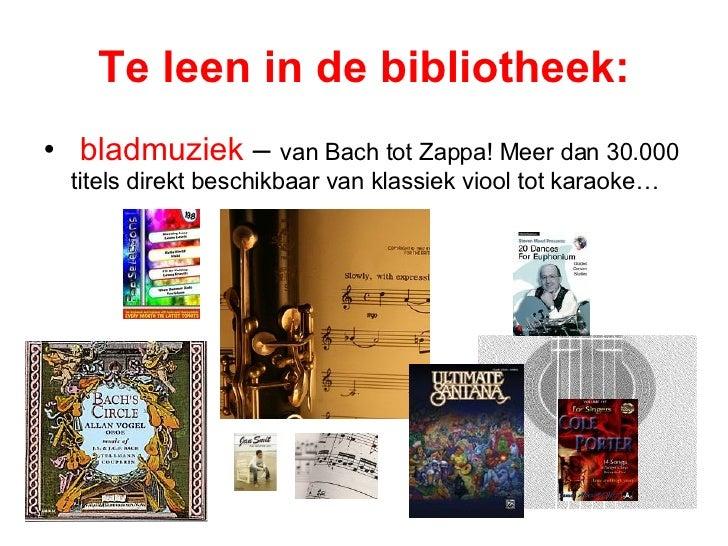 Te leen in de bibliotheek: <ul><li>bladmuziek  –  van Bach tot Zappa! Meer dan 30.000 titels direkt beschikbaar van klassi...