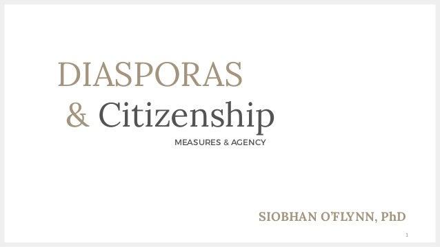 DIASPORAS & Citizenship MEASURES & AGENCY 1 SIOBHAN O'FLYNN, PhD