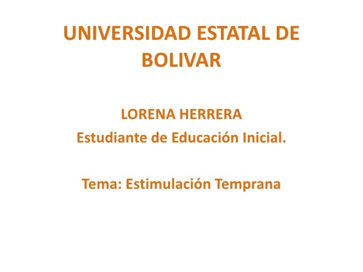 UNIVERSIDAD ESTATAL DE BOLIVAR<br />LORENA HERRERA<br />Estudiante de Educación Inicial.<br />Tema: Estimulación Temprana<...