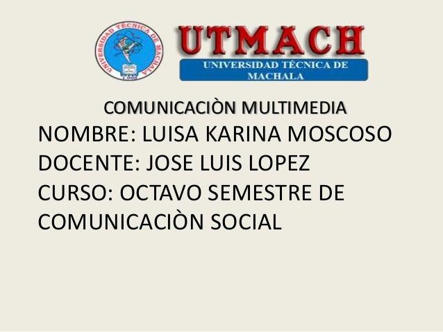 NOMBRE: LUISA KARINA MOSCOSO DOCENTE: JOSE LUIS LOPEZ CURSO: OCTAVO SEMESTRE DE COMUNICACIÒN SOCIAL COMUNICACIÒN MULTIMEDIA