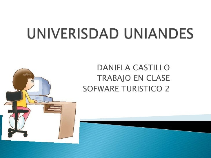 UNIVERISDAD UNIANDES<br />DANIELA CASTILLO<br />TRABAJO EN CLASE<br />SOFWARE TURISTICO 2<br />