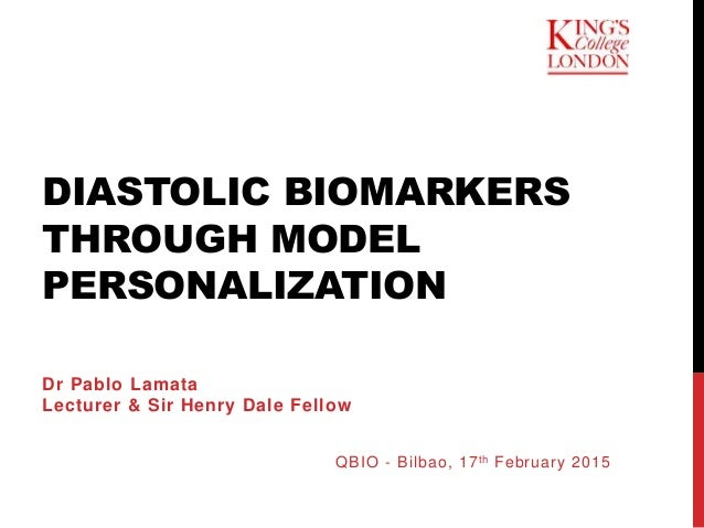 DIASTOLIC BIOMARKERS THROUGH MODEL PERSONALIZATION Dr Pablo Lamata Lecturer & Sir Henry Dale Fellow QBIO - Bilbao, 17th Fe...
