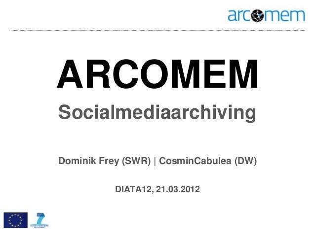 ARCOMEMSocialmediaarchivingDominik Frey (SWR) | CosminCabulea (DW)           DIATA12, 21.03.2012