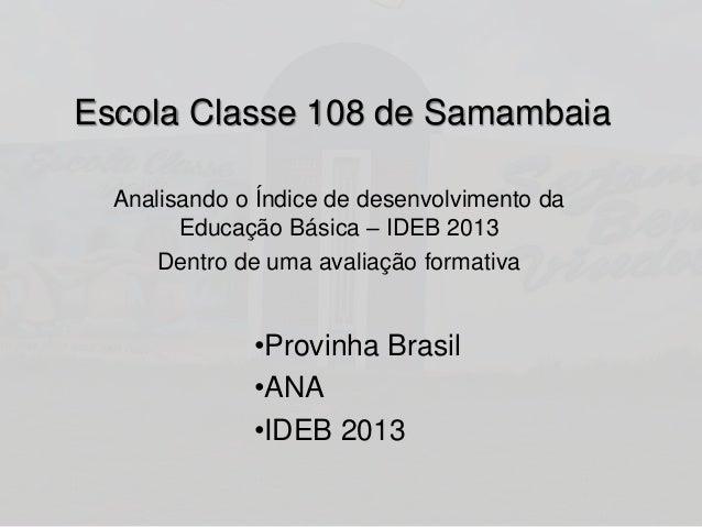 Escola Classe 108 de Samambaia  Analisando o Índice de desenvolvimento da  Educação Básica – IDEB 2013  Dentro de uma aval...