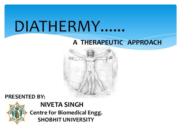 DIATHERMY......  PRESENTED BY:  A THERAPEUTIC APPROACH  NIVETA SINGH  Centre for Biomedical Engg.  SHOBHIT UNIVERSITY