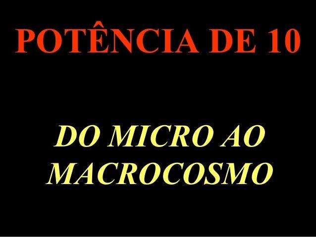 . POTÊNCIA DE 10 DO MICRO AO MACROCOSMO