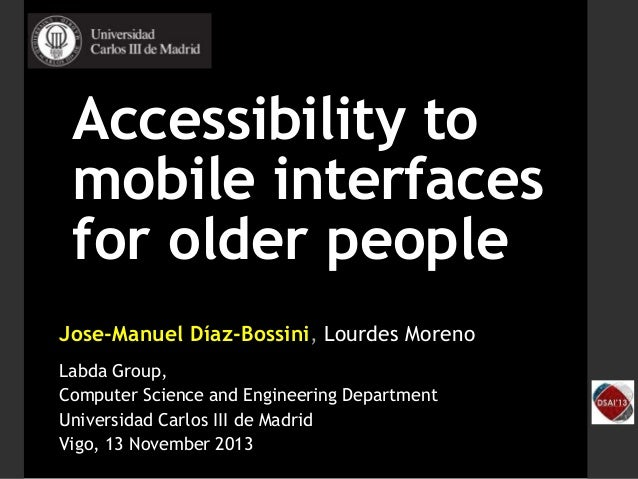 Accessibility to mobile interfaces for older people Jose-Manuel Díaz-Bossini, Lourdes Moreno Labda Group, Computer Science...