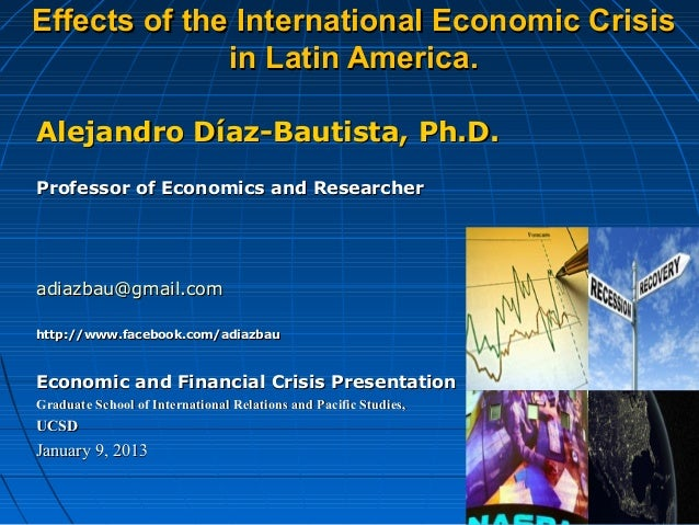 Effects of the International Economic Crisis              in Latin America. Alejandro Díaz-Bautista, Ph.D.Professor of Eco...