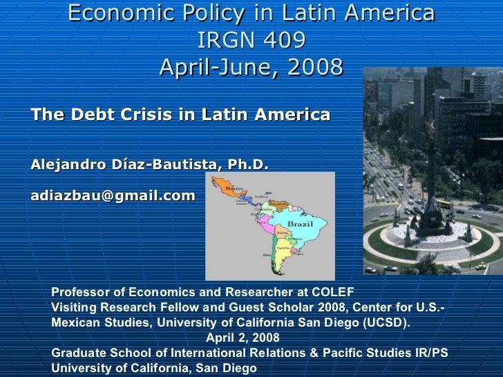 Economic Policy in Latin America IRGN 409 April-June, 2008 The Debt Crisis in Latin America  Alejandro Díaz-Bautista,  Ph....