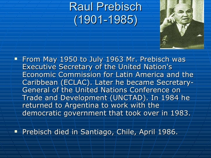prebisch thesis latin america The traditional [state-control] approach to markets in latin america [before the late-1990s] was greatly influenced by what was known as dependencia, or dependency theory it rationalized.