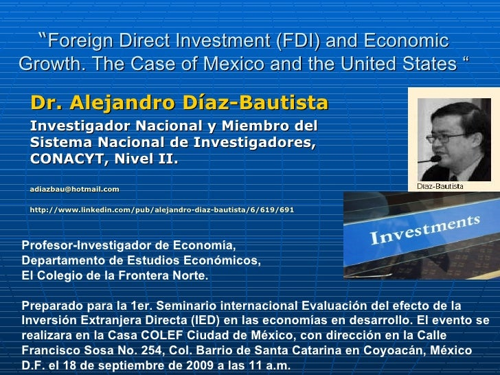 """ Foreign Direct Investment (FDI) and Economic Growth. The Case of Mexico and the United States "" Dr. Alejandro Díaz-Bauti..."