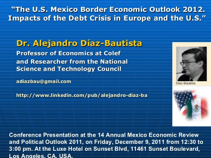 """"""" The U.S. Mexico Border Economic Outlook 2012. Impacts of the Debt Crisis in Europe and the U.S.""""  Dr. Alejandro Díaz-Bau..."""