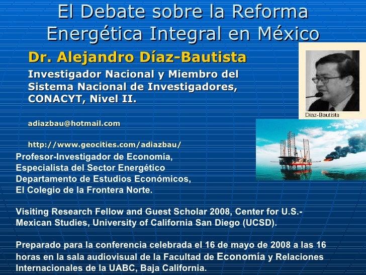 El Debate sobre la Reforma Energética Integral en  México Dr. Alejandro Díaz-Bautista Investigador Nacional y Miembro del ...
