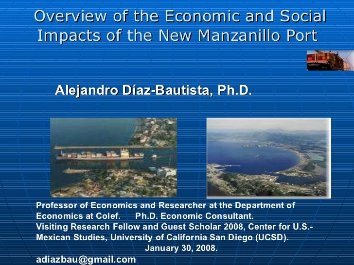 Overview of the Economic and Social Impacts of the New Manzanillo Port  Alejandro Díaz-Bautista,  Ph.D.   Professor of Eco...