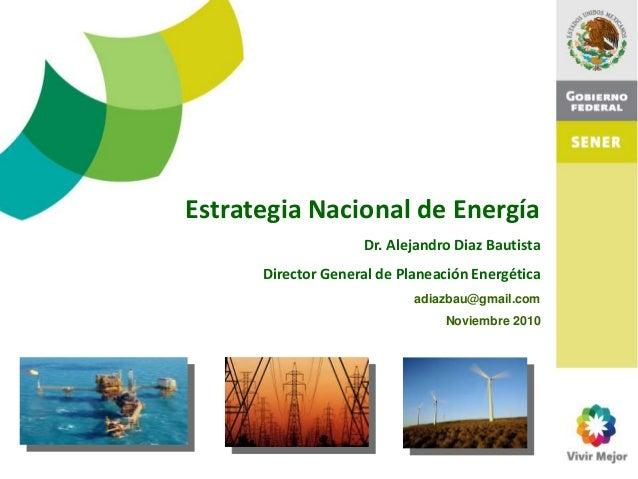 Estrategia Nacional de Energía Dr. Alejandro Diaz Bautista Director General de Planeación Energética adiazbau@gmail.com No...